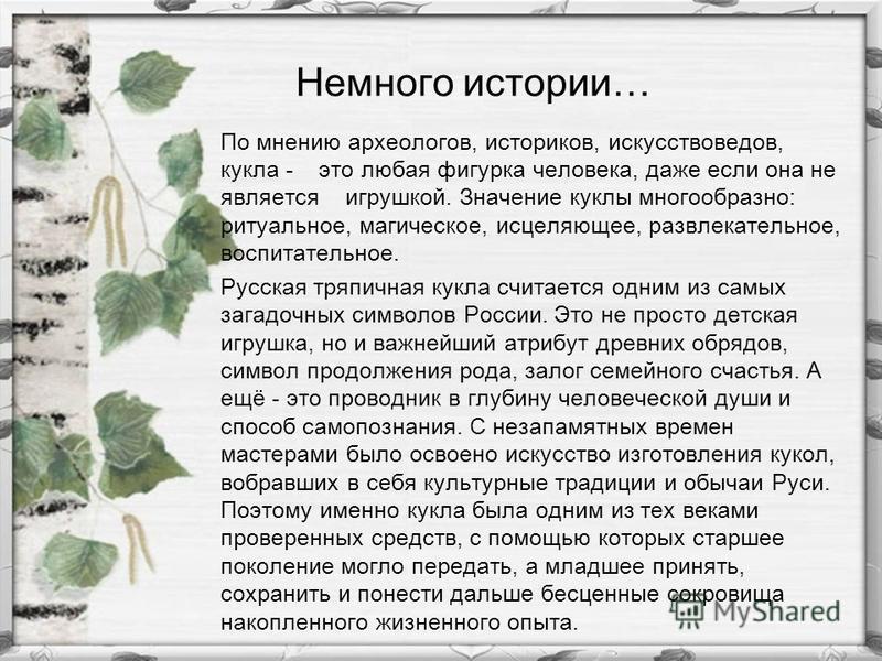 Немного истории… По мнению археологов, историков, искусствоведов, кукла - это любая фигурка человека, даже если она не является игрушкой. Значение куклы многообразно: ритуальное, магическое, исцеляющее, развлекательное, воспитательное. Русская тряпич