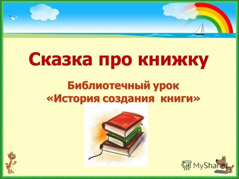 Сказка про книжку Библиотечный урок «История создания книги»