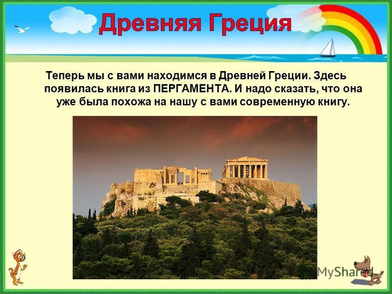 Теперь мы с вами находимся в Древней Греции. Здесь появилась книга из ПЕРГАМЕНТА. И надо сказать, что она уже была похожа на нашу с вами современную книгу.