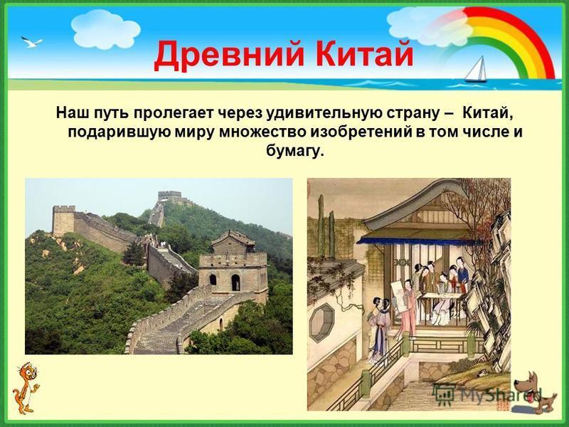 Древний Китай Наш путь пролегает через удивительную страну – Китай, подарившую миру множество изобретений в том числе и бумагу.