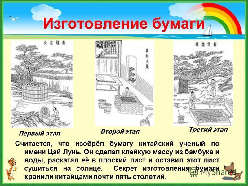Изготовление бумаги Считается, что изобрёл бумагу китайский ученый по имени Цай Лунь. Он сделал клейкую массу из бамбука и воды, раскатал её в плоский лист и оставил этот лист сушиться на солнце. Секрет изготовления бумаги хранили китайцами почти пят