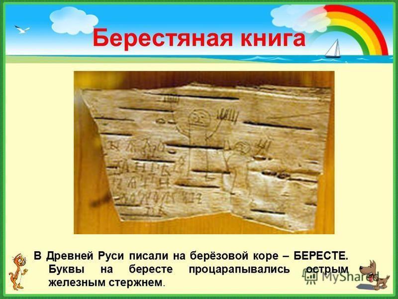 Берестяная книга В Древней Руси писали на берёзовой коре – БЕРЕСТЕ. Буквы на бересте процарапывались острым железным стержнем.