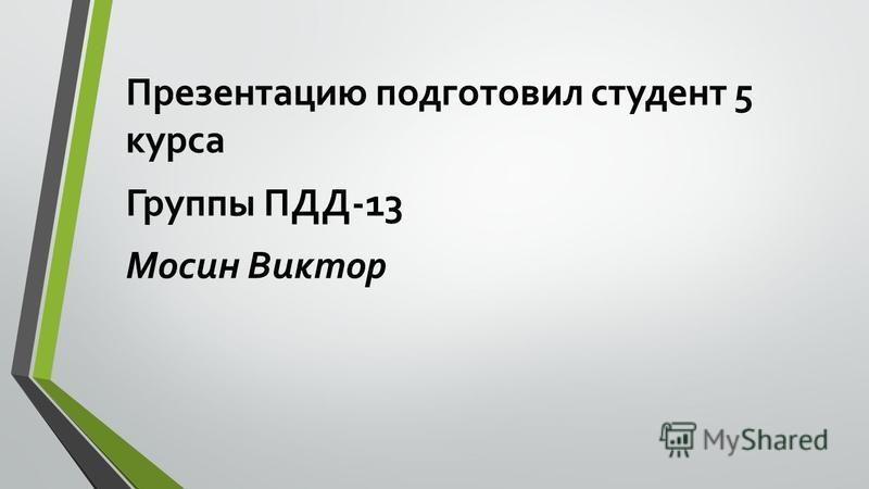 Презентацию подготовил студент 5 курса Группы ПДД-13 Мосин Виктор