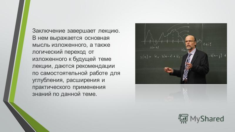 Заключение завершает лекцию. В нем выражается основная мысль изложенного, а также логический переход от изложенного к будущей теме лекции, даются рекомендации по самостоятельной работе для углубления, расширения и практического применения знаний по д