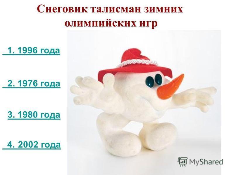 3. 1980 года 3. 1980 года 2. 1976 года Снеговик талисман зимних олимпийских игр 4. 2002 года 1. 1996 года