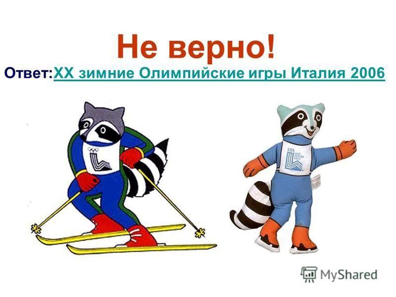 Не верно! Ответ:XX зимние Олимпийские игры Италия 2006XX зимние Олимпийские игры Италия 2006