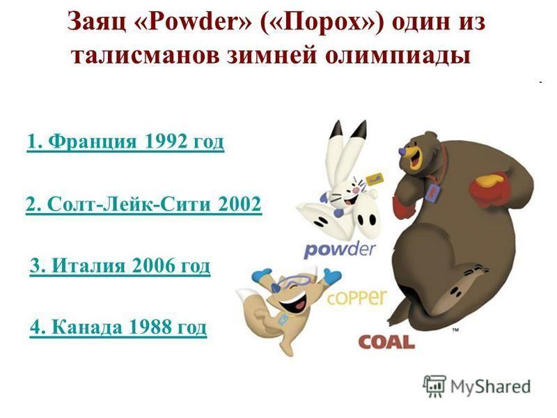 1. Франция 1992 год Заяц «Powder» («Порох») один из талисманов зимней олимпиады 3. Италия 2006 год 4. Канада 1988 год 2. Солт-Лейк-Сити 2002