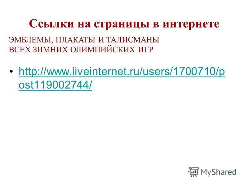 Ссылки на страницы в интернете http://www.liveinternet.ru/users/1700710/p ost119002744/http://www.liveinternet.ru/users/1700710/p ost119002744/ ЭМБЛЕМЫ, ПЛАКАТЫ И ТАЛИСМАНЫ ВСЕХ ЗИМНИХ ОЛИМПИЙСКИХ ИГР