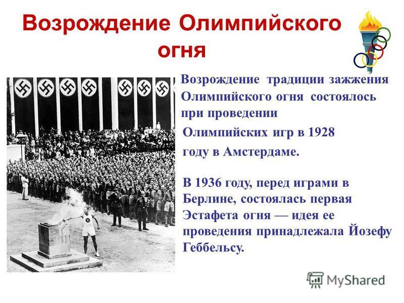 Возрождение Олимпийского огня Возрождение традиции зажжения Олимпийского огня состоялось при проведении Олимпийских игр в 1928 году в Амстердаме. В 1936 году, перед играми в Берлине, состоялась первая Эстафета огня идея ее проведения принадлежала Йоз