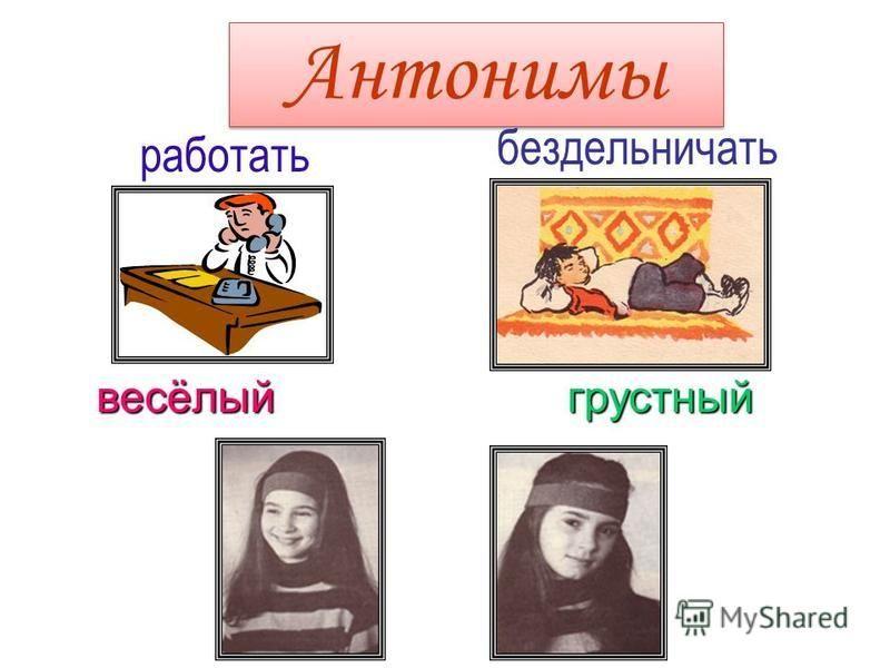 Антонимы Антонимы работать бездельничать весёлый грустный