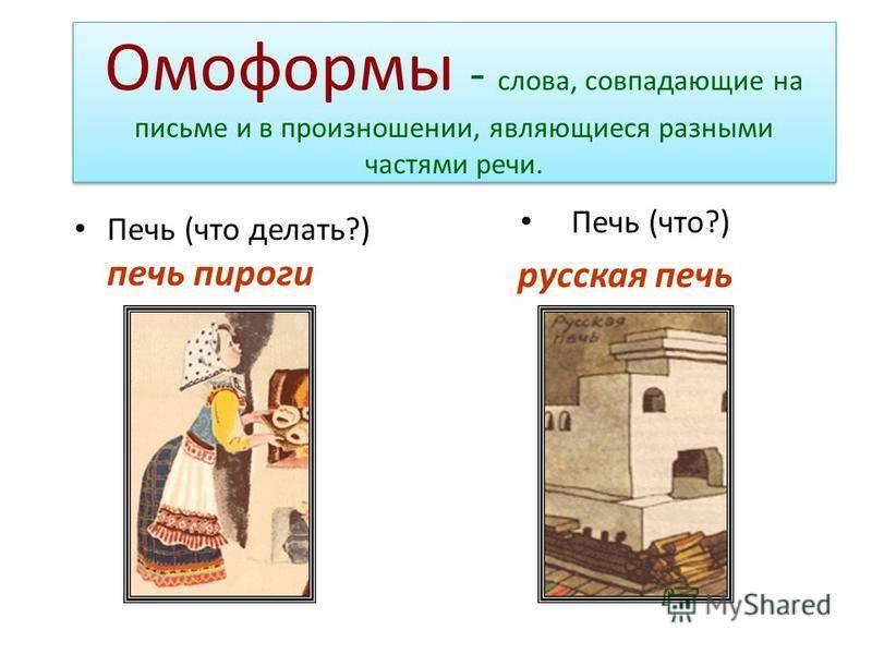Омоформы - слова, совпадающие на письме и в произношении, являющиеся разными частями речи. Печь (что делать?) печь пироги Печь (что?) русская печь