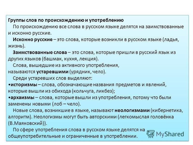 Группы слов по происхождению и употреблению По происхождению все слова в русском языке делятся на заимствованные и исконно русские. Исконно русские – это слова, которые возникли в русском языке (ладья, жизнь). Заимствованные слова – это слова, которы