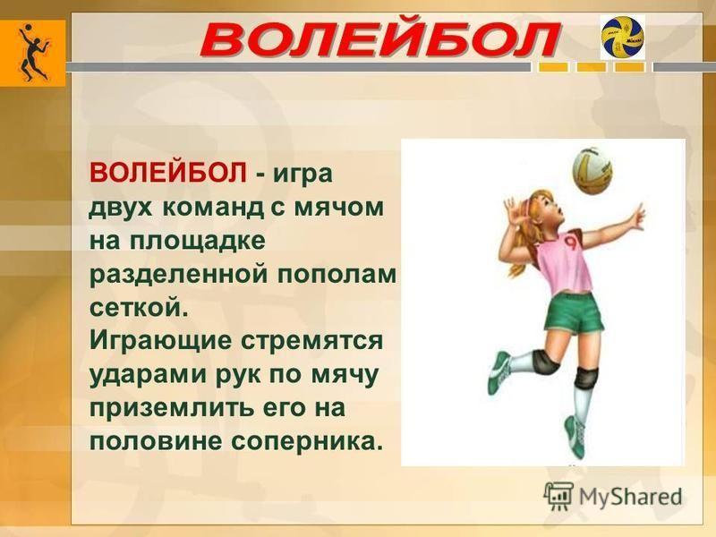 ВОЛЕЙБОЛ - игра двух команд с мячом на площадке разделенной пополам сеткой. Играющие стремятся ударами рук по мячу приземлить его на половине соперника.