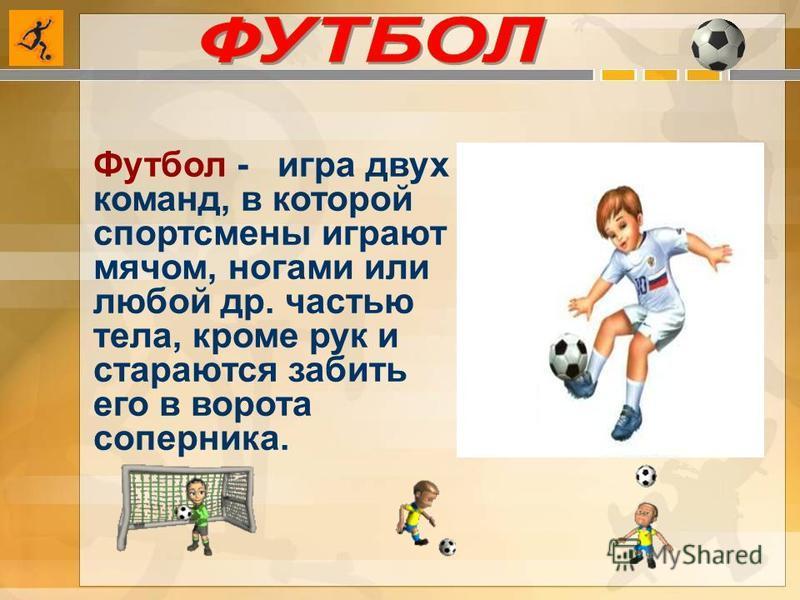 Футбол - игра двух команд, в которой спортсмены играют мячом, ногами или любой др. частью тела, кроме рук и стараются забить его в ворота соперника.