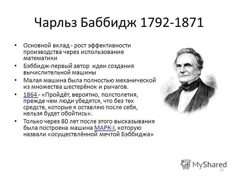 Чарльз Баббидж 1792-1871 Основной вклад - рост эффективности производства через использование математики Бэббидж-первый автор идеи создания вычислительной машины Малая машина была полностью механической из множества шестерёнок и рычагов. 1864 - «Прой