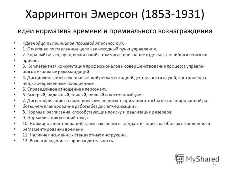 Харрингтон Эмерсон (1853-1931) идеи норматива времени и премиального вознаграждения «Двенадцать принципов производительности». 1. Отчетливо поставленные цели как исходный пункт управления. 2. Здравый смысл, предполагающий в том числе признание отдель