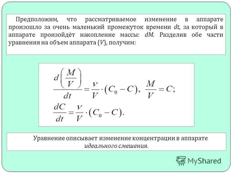 Предположим, что рассматриваемое изменение в аппарате произошло за очень маленький промежуток времени dt, за который в аппарате произойдёт накопление массы : dM. Разделив обе части уравнения на объем аппарата (V), получим : Уравнение описывает измене