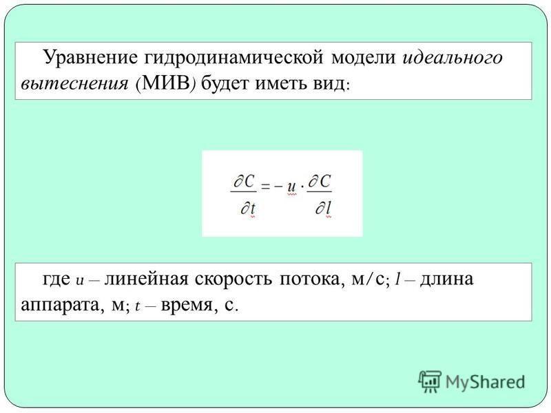 Уравнение гидродинамической модели идеального вытеснения ( МИВ ) будет иметь вид : где u – линейная скорость потока, м / с ; l – длина аппарата, м ; t – время, с.