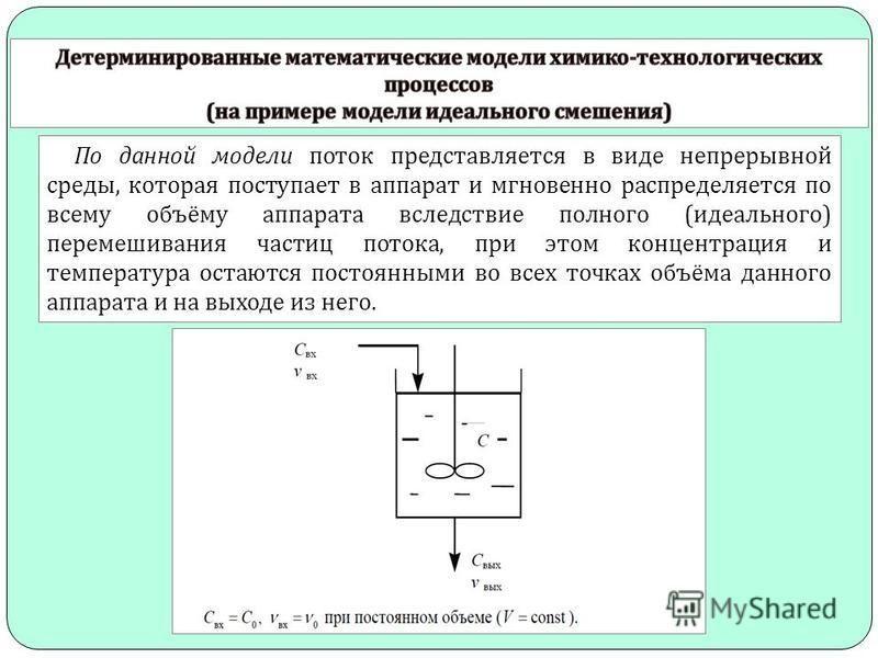 По данной модели поток представляется в виде непрерывной среды, которая поступает в аппарат и мгновенно распределяется по всему объёму аппарата вследствие полного ( идеального ) перемешивания частиц потока, при этом концентрация и температура остаютс