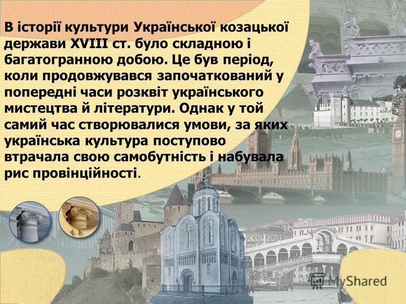 В історії культури Української козацької держави XVIII ст. було складною і багатогранною добою. Це був період, коли продовжувався започаткований у попередні часи розквіт українського мистецтва й літератури. Однак у той самий час створювалися умови, з