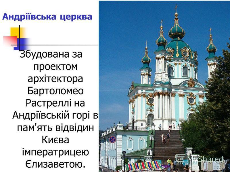 Збудована за проектом архітектора Бартоломео Растреллі на Андріївській горі в пам'ять відвідин Києва імператрицею Єлизаветою. Андріївська церква