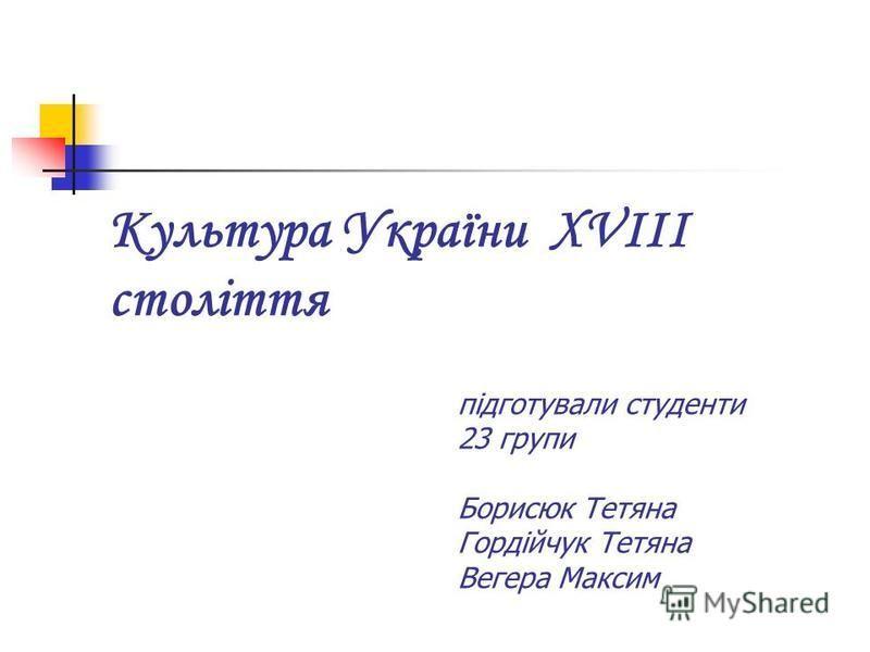Культура України ХVIІІ століття підготували студенти 23 групи Борисюк Тетяна Гордійчук Тетяна Вегера Максим