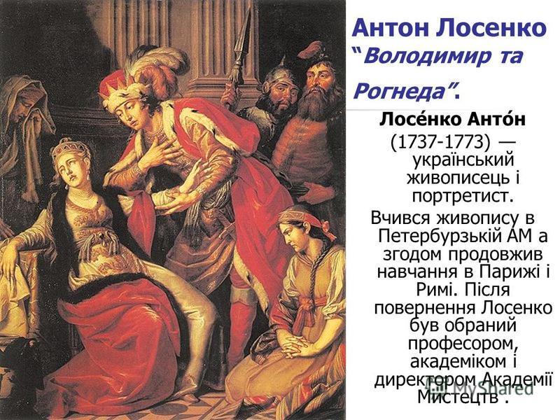 Антон ЛосенкоВолодимир та Рогнеда. Лосе́нко Анто́н (1737-1773) український живописець і портретист. Вчився живопису в Петербурзькій AM а згодом продовжив навчання в Парижі і Римі. Після повернення Лосенко був обраний професором, академіком і директор