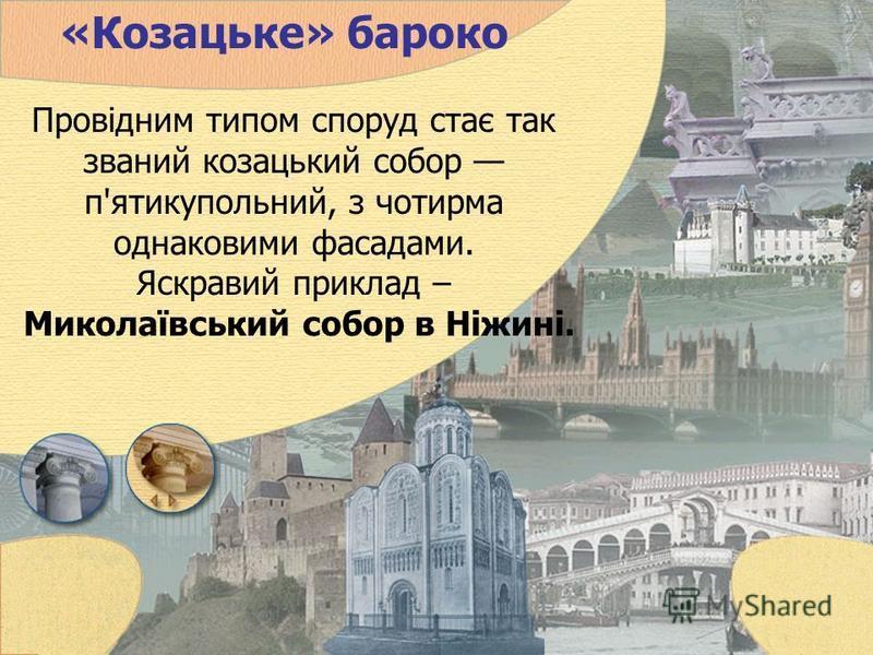 «Козацьке» бароко Провідним типом споруд стає так званий козацький собор п'ятикупольний, з чотирма однаковими фасадами. Яскравий приклад – Миколаївський собор в Ніжині.