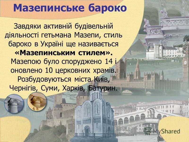 Мазепинське бароко Завдяки активній будівельній діяльності гетьмана Мазепи, стиль бароко в Україні ще називається «Мазепинським стилем». Мазепою було споруджено 14 і оновлено 10 церковних храмів. Розбудовуються міста Київ, Чернігів, Суми, Харків, Бат