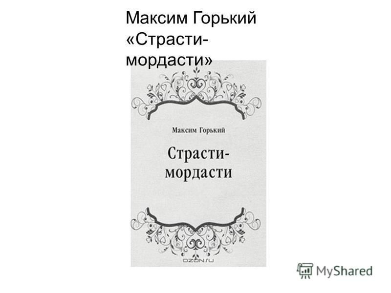 Максим Горький «Страсти- мордасти»
