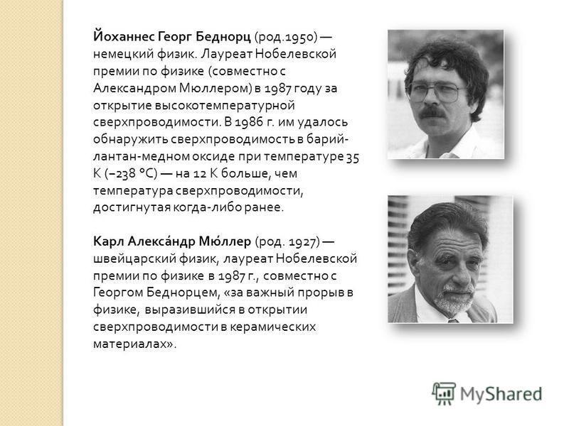 Йоханнес Георг Беднорц ( род.1950) немецкий физик. Лауреат Нобелевской премии по физике ( совместно с Александром Мюллером ) в 1987 году за открытие высокотемпературной сверхпроводимости. В 1986 г. им удалось обнаружить сверхпроводимость в барий - ла