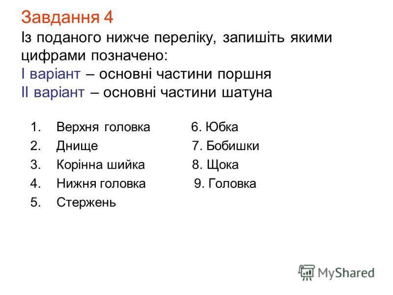 Завдання 4 Із поданого нижче переліку, запишіть якими цифрами позначено: І варіант – основні частини поршня ІІ варіант – основні частини шатуна 1.Верхня головка 6. Юбка 2.Днище 7. Бобишки 3.Корінна шийка 8. Щока 4.Нижня головка 9. Головка 5.Стержень