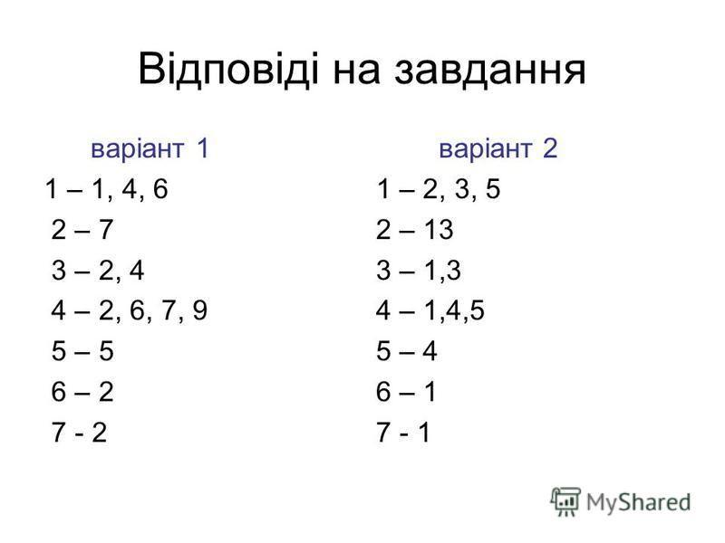 Відповіді на завдання варіант 1 1 – 1, 4, 6 2 – 7 3 – 2, 4 4 – 2, 6, 7, 9 5 – 5 6 – 2 7 - 2 варіант 2 1 – 2, 3, 5 2 – 13 3 – 1,3 4 – 1,4,5 5 – 4 6 – 1 7 - 1