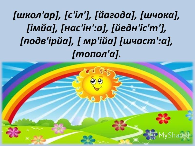 [школ'ар], [с'іл'], [йагода], [шчока], [імйа], [нас'ін':а], [йедн'іс'т'], [подв'ірйа], [ мр'ійа] [шчаст':а], [топол'а].