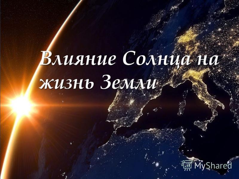 { Влияние Солнца на жизнь Земли