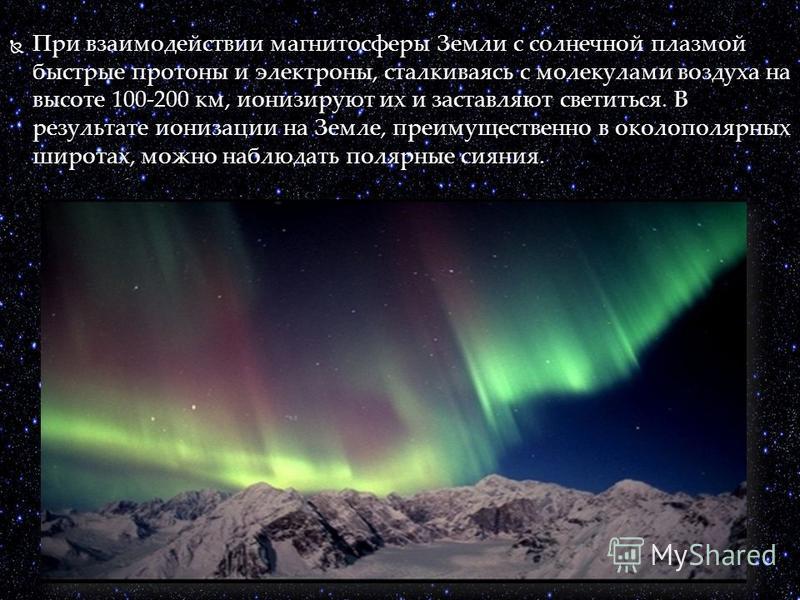 При взаимодействии магнитосферы Земли с солнечной плазмой быстрые протоны и электроны, сталкиваясь с молекулами воздуха на высоте 100-200 км, ионизируют их и заставляют светиться. В результате ионизации на Земле, преимущественно в околополярных широт
