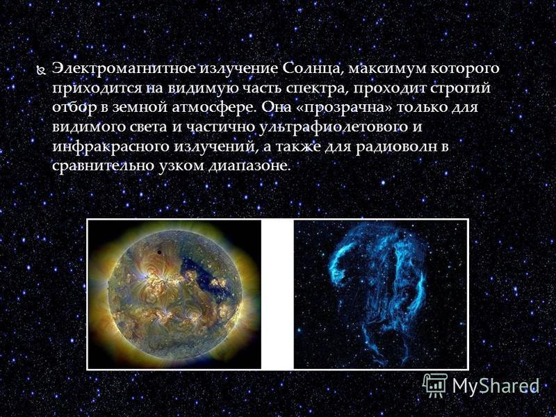 Электромагнитное излучение Солнца, максимум которого приходится на видимую часть спектра, проходит строгий отбор в земной атмосфере. Она «прозрачна» только для видимого света и частично ультрафиолетового и инфракрасного излучений, а также для радиово