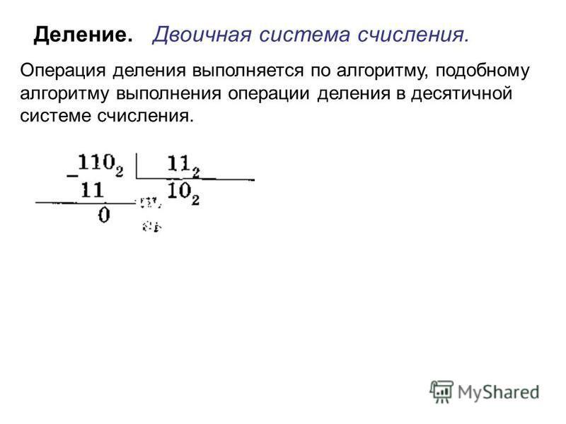 Деление. Двоичная система счисления. Операция деления выполняется по алгоритму, подобному алгоритму выполнения операции деления в десятичной системе счисления.