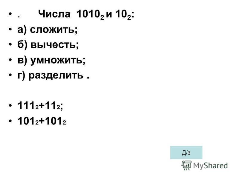. Числа 1010 2 и 10 2 : а) сложить; б) вычесть; в) умножить; г) разделить. 111 2 +11 2 ; 101 2 +101 2 Д/з