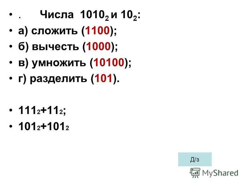 . Числа 1010 2 и 10 2 : а) сложить (1100); б) вычесть (1000); в) умножить (10100); г) разделить (101). 111 2 +11 2 ; 101 2 +101 2 Д/з