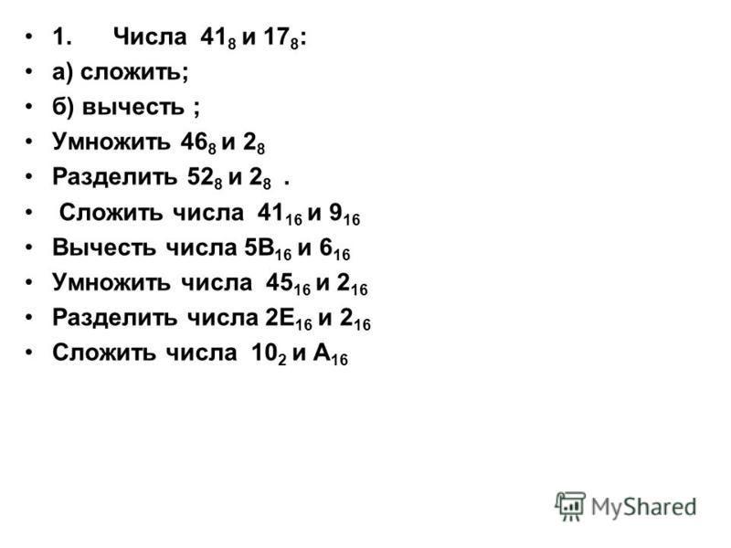 1. Числа 41 8 и 17 8 : а) сложить; б) вычесть ; Умножить 46 8 и 2 8 Разделить 52 8 и 2 8. Сложить числа 41 16 и 9 16 Вычесть числа 5В 16 и 6 16 Умножить числа 45 16 и 2 16 Разделить числа 2Е 16 и 2 16 Сложить числа 10 2 и А 16
