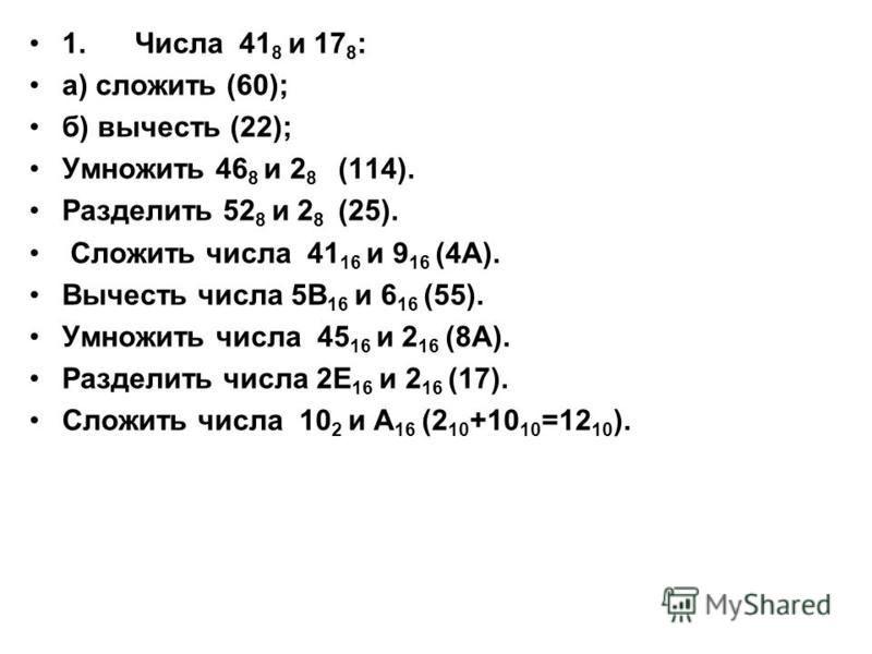 1. Числа 41 8 и 17 8 : а) сложить (60); б) вычесть (22); Умножить 46 8 и 2 8 (114). Разделить 52 8 и 2 8 (25). Сложить числа 41 16 и 9 16 (4А). Вычесть числа 5В 16 и 6 16 (55). Умножить числа 45 16 и 2 16 (8А). Разделить числа 2Е 16 и 2 16 (17). Слож