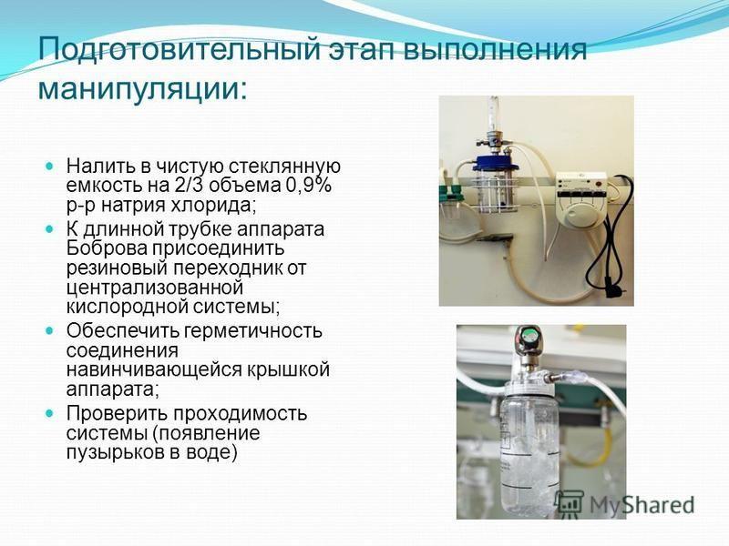 Подготовительный этап выполнения манипуляции: Налить в чистую стеклянную емкость на 2/3 объема 0,9% р-р натрия хлорида; К длинной трубке аппарата Боброва присоединить резиновый переходник от централизованной кислородной системы; Обеспечить герметично