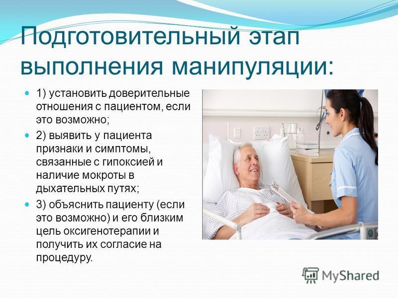 Подготовительный этап выполнения манипуляции: 1) установить доверительные отношения с пациентом, если это возможно; 2) выявить у пациента признаки и симптомы, связанные с гипоксией и наличие мокроты в дыхательных путях; 3) объяснить пациенту (если эт