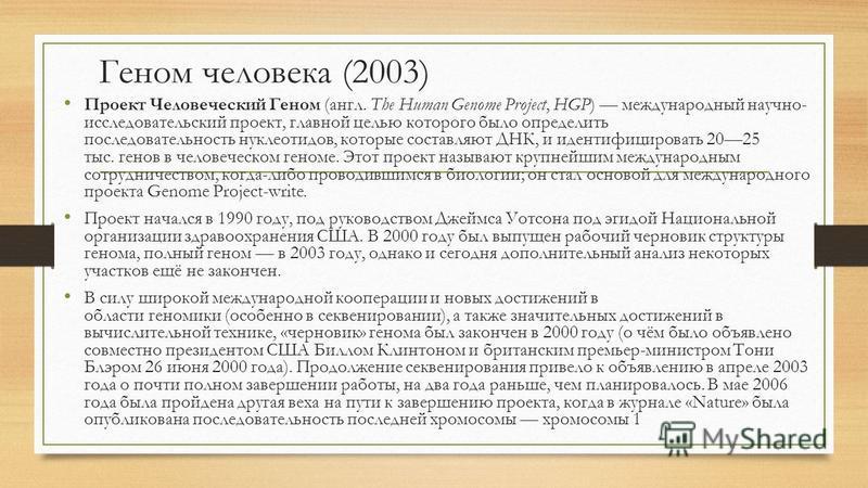 Геном человека (2003) Проект Человеческий Геном (англ. The Human Genome Project, HGP) международный научно- исследовательский проект, главной целью которого было определить последовательность нуклеотидов, которые составляют ДНК, и идентифицировать 20