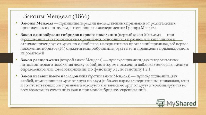 Законы Менделя (1866) Законы Менделя принципы передачи наследственных признаков от родительских организмов к их потомкам, вытекающие из экспериментов Грегора Менделя. Закон единообразия гибридов первого поколения (первый закон Менделя) при скрещивани