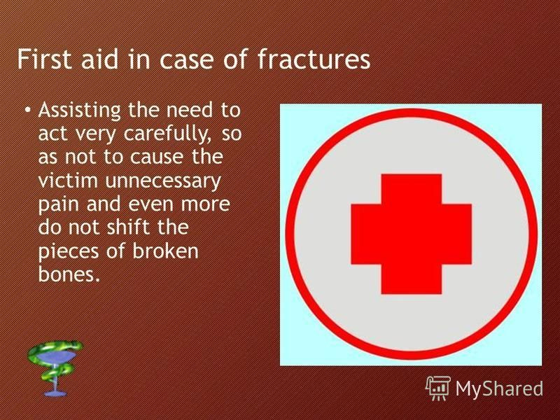 First aid in case of fractures Assisting the need to act very carefully, so as not to cause the victim unnecessary pain and even more do not shift the pieces of broken bones.