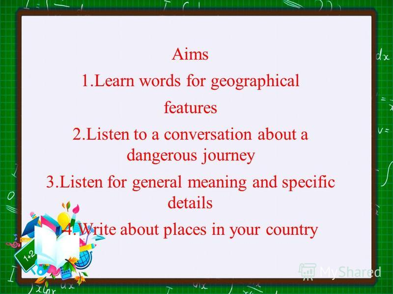 Aims 1.Learn words for geographical features 2.Listen to a conversation about a dangerous journey 3.Listen for general meaning and specific details 4.Write about places in your country