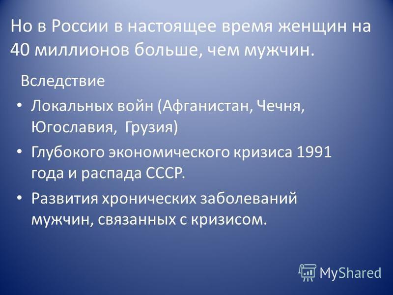Но в России в настоящее время женщин на 40 миллионов больше, чем мужчин. Вследствие Локальных войн (Афганистан, Чечня, Югославия, Грузия) Глубокого экономического кризиса 1991 года и распада СССР. Развития хронических заболеваний мужчин, связанных с