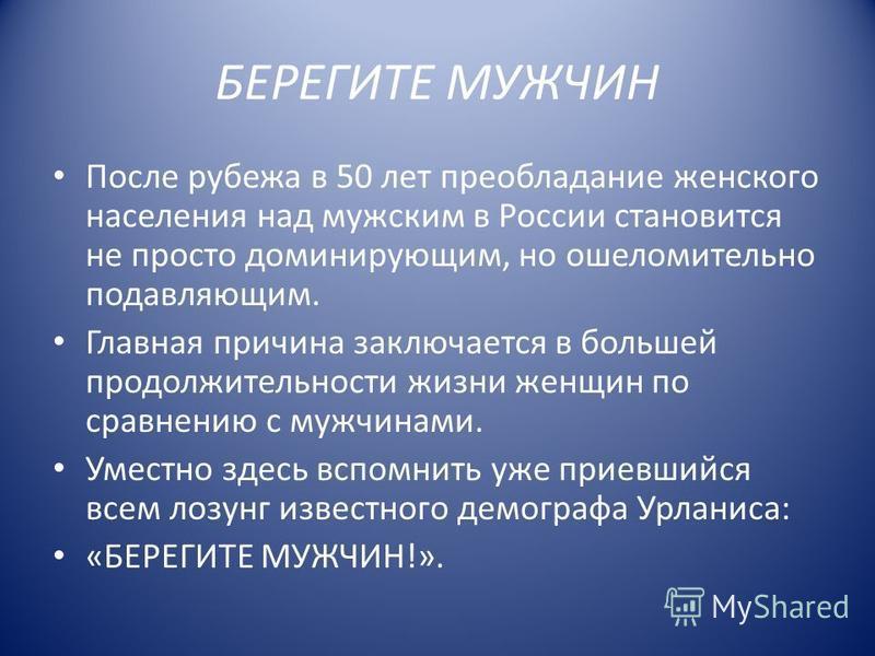 БЕРЕГИТЕ МУЖЧИН После рубежа в 50 лет преобладание женского населения над мужским в России становится не просто доминирующим, но ошеломительной подавляющим. Главная причина заключается в большей продолжительности жизни женщин по сравнению с мужчинами